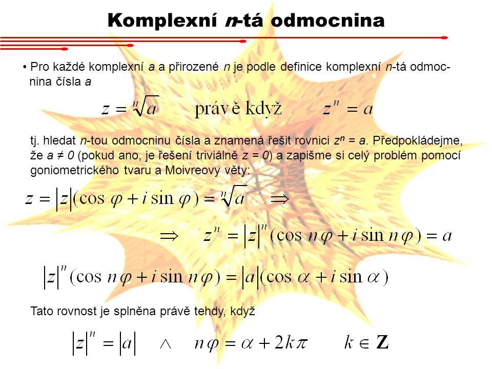 Komplexní n-tá odmocnina Pro každé komplexní a a přirozené n je podle definice komplexní n-tá odmoc- nina čísla a tj. hledat n-tou odmocninu čísla a z