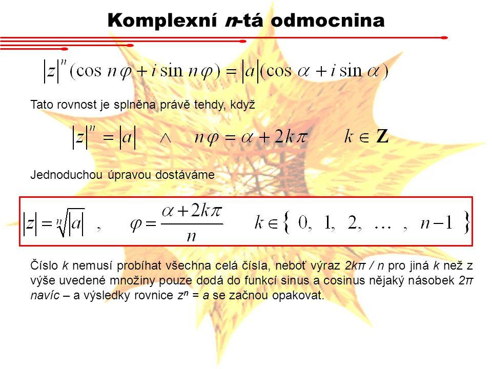 Komplexní n-tá odmocnina Tato rovnost je splněna právě tehdy, když Jednoduchou úpravou dostáváme Číslo k nemusí probíhat všechna celá čísla, neboť výraz 2kπ / n pro jiná k než z výše uvedené množiny pouze dodá do funkcí sinus a cosinus nějaký násobek 2π navíc – a výsledky rovnice z n = a se začnou opakovat.