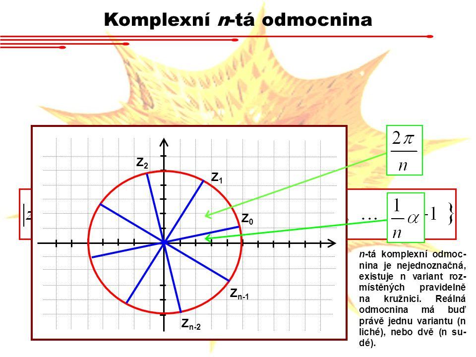 Komplexní n-tá odmocnina Z0Z0 Z1Z1 Z2Z2 Z n-2 Z n-1 n-tá komplexní odmoc- nina je nejednoznačná, existuje n variant roz- místěných pravidelně na kružn