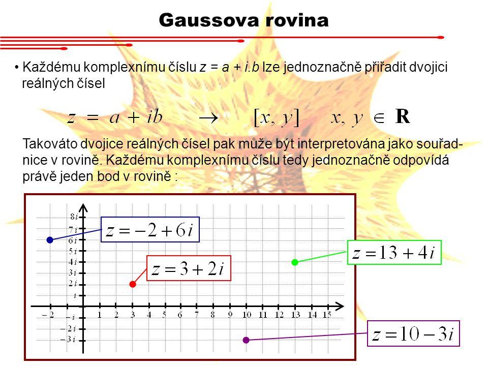 Gaussova rovina Každému komplexnímu číslu z = a + i.b lze jednoznačně přiřadit dvojici reálných čísel Takováto dvojice reálných čísel pak může být interpretována jako souřad- nice v rovině.