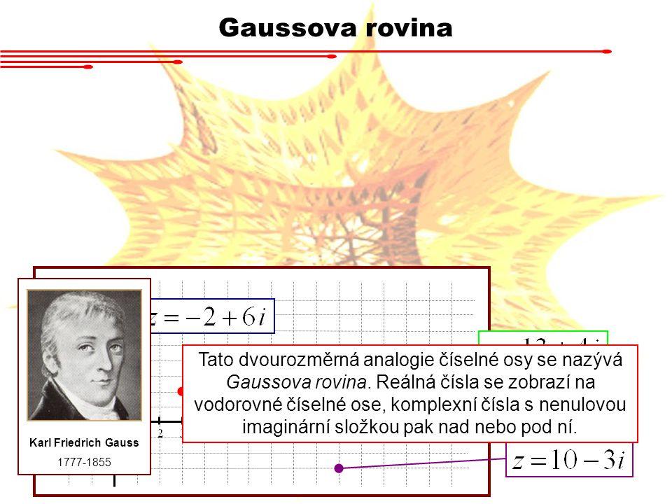 Gaussova rovina Karl Friedrich Gauss 1777-1855 Tato dvourozměrná analogie číselné osy se nazývá Gaussova rovina. Reálná čísla se zobrazí na vodorovné