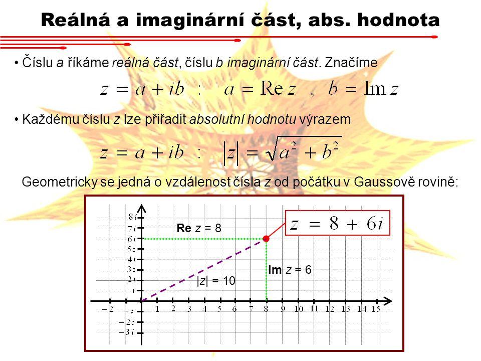 Reálná a imaginární část, abs. hodnota Číslu a říkáme reálná část, číslu b imaginární část. Značíme Každému číslu z lze přiřadit absolutní hodnotu výr