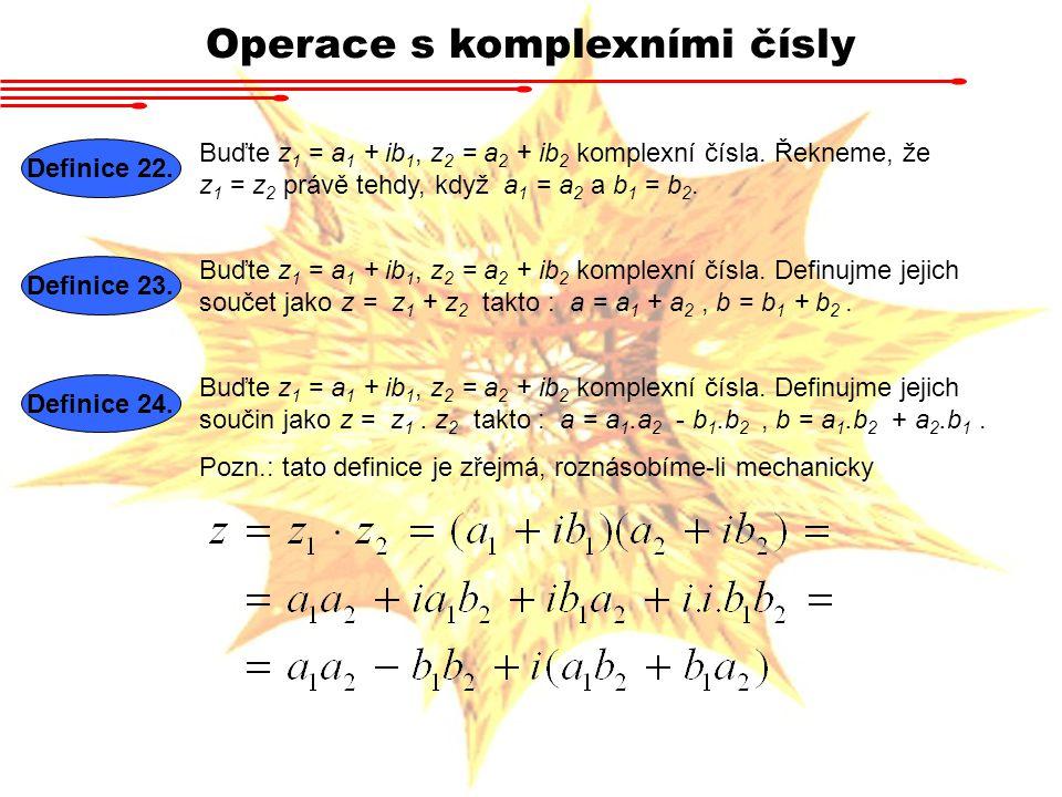 Operace s komplexními čísly Definice 22. Buďte z 1 = a 1 + ib 1, z 2 = a 2 + ib 2 komplexní čísla. Řekneme, že z 1 = z 2 právě tehdy, když a 1 = a 2 a