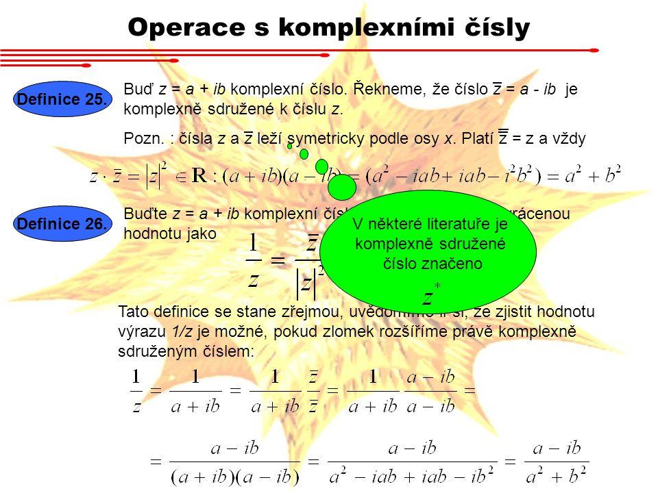 Operace s komplexními čísly Definice 25. Buď z = a + ib komplexní číslo. Řekneme, že číslo z = a - ib je komplexně sdružené k číslu z. Pozn. : čísla z