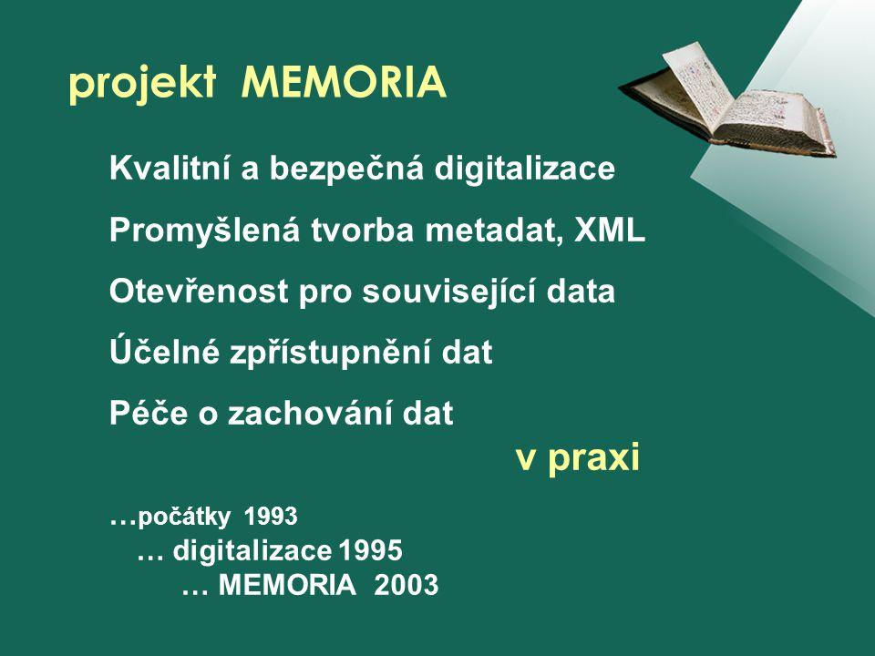 Kvalitní a bezpečná digitalizace Promyšlená tvorba metadat, XML Otevřenost pro související data Účelné zpřístupnění dat Péče o zachování dat v praxi … počátky 1993 … digitalizace 1995 … MEMORIA 2003 projekt MEMORIA