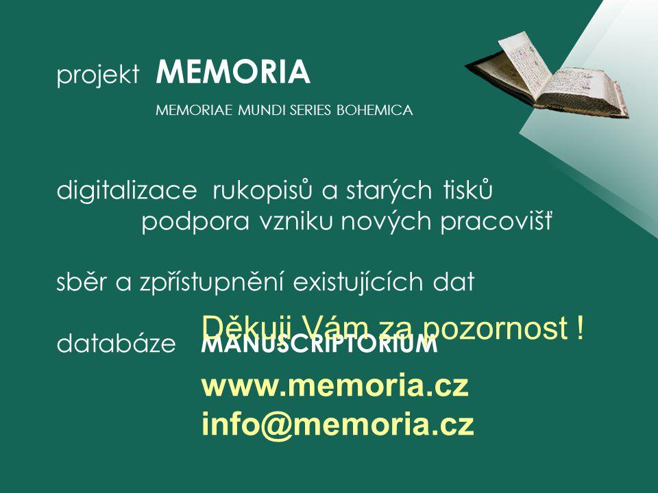 projekt MEMORIA MEMORIAE MUNDI SERIES BOHEMICA digitalizace rukopisů a starých tisků podpora vzniku nových pracovišť sběr a zpřístupnění existujících dat databáze MANUSCRIPTORIUM Děkuji Vám za pozornost .