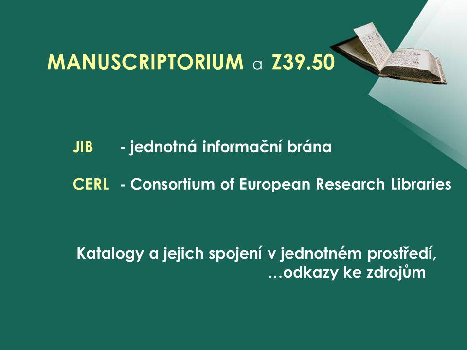 JIB - jednotná informační brána CERL- Consortium of European Research Libraries MANUSCRIPTORIUM a Z39.50 Katalogy a jejich spojení v jednotném prostředí, …odkazy ke zdrojům