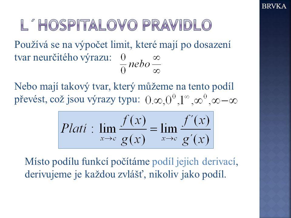 BRVKA Používá se na výpočet limit, které mají po dosazení tvar neurčitého výrazu: Nebo mají takový tvar, který můžeme na tento podíl převést, což jsou výrazy typu: Místo podílu funkcí počítáme podíl jejich derivací, derivujeme je každou zvlášť, nikoliv jako podíl.