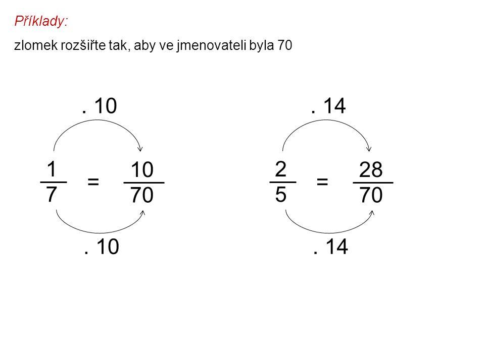 Příklady: zlomek rozšiřte tak, aby ve jmenovateli byla 70 1 7 10 70 =. 10 2 5 28 70 =. 14