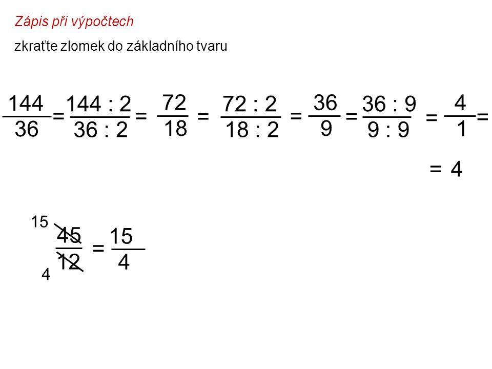 Zápis při výpočtech zkraťte zlomek do základního tvaru 144 : 2 36 : 2 144 36 = = 72 18 = 72 : 2 18 : 2 = 36 9 = 36 : 9 9 : 9 4 = = 4 1 = 12 15 4 45 = 15 4