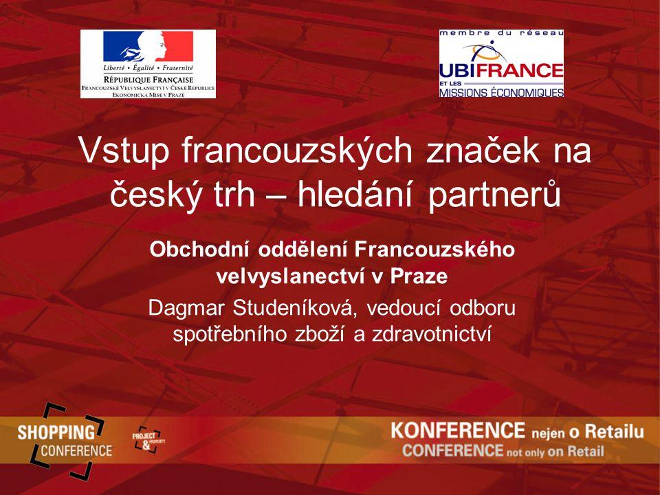 Vstup francouzských značek na český trh – hledání partnerů Obchodní oddělení Francouzského velvyslanectví v Praze Dagmar Studeníková, vedoucí odboru spotřebního zboží a zdravotnictví
