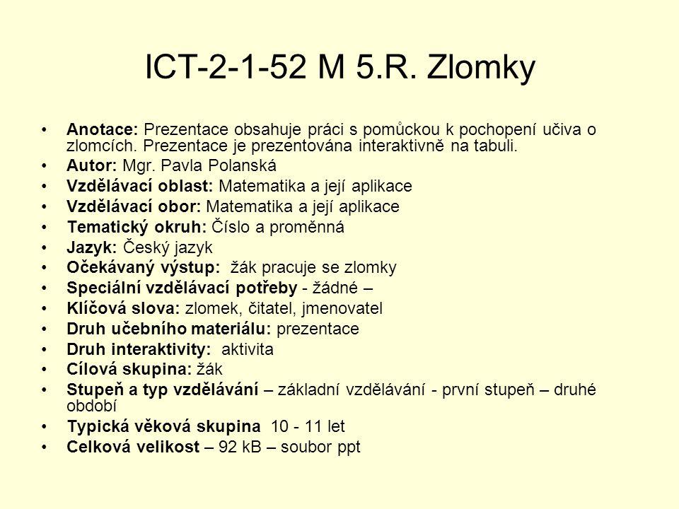 ICT-2-1-52 M 5.R. Zlomky Anotace: Prezentace obsahuje práci s pomůckou k pochopení učiva o zlomcích. Prezentace je prezentována interaktivně na tabuli