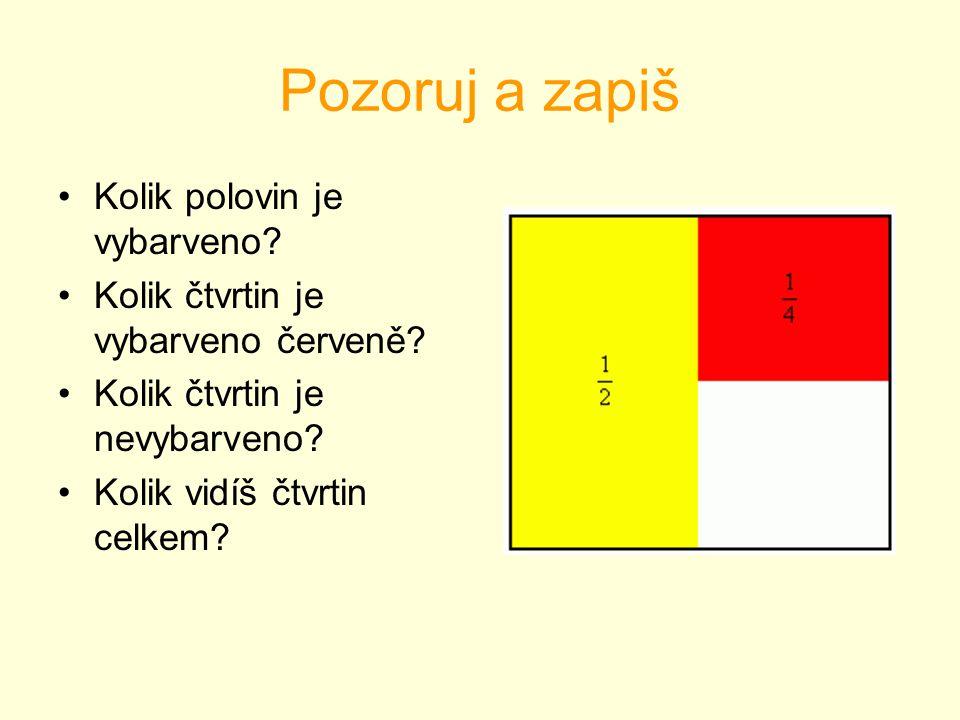 Pozoruj a zapiš Kolik polovin je vybarveno? Kolik čtvrtin je vybarveno červeně? Kolik čtvrtin je nevybarveno? Kolik vidíš čtvrtin celkem?