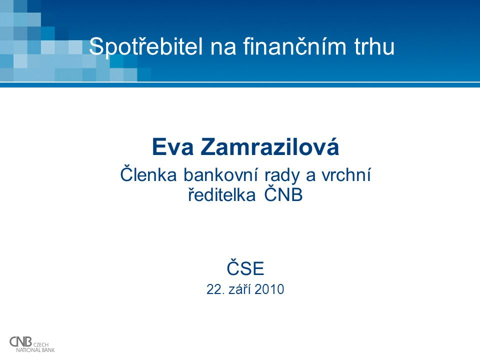 Spotřebitel na finančním trhu Eva Zamrazilová Členka bankovní rady a vrchní ředitelka ČNB ČSE 22.