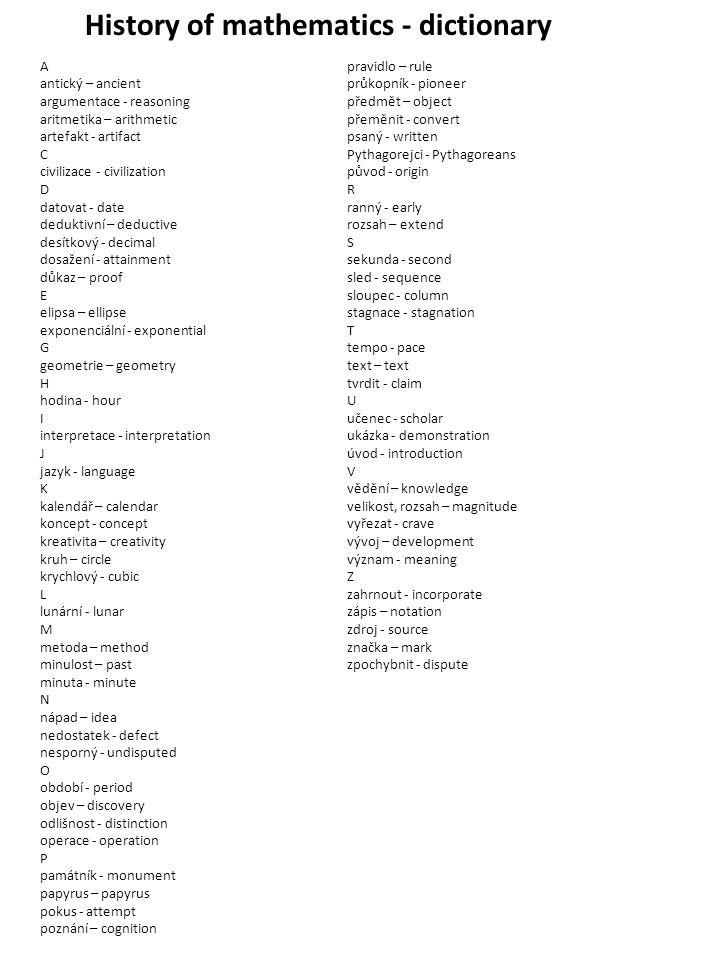 History of mathematics - dictionary A antický – ancient argumentace - reasoning aritmetika – arithmetic artefakt - artifact C civilizace - civilizatio