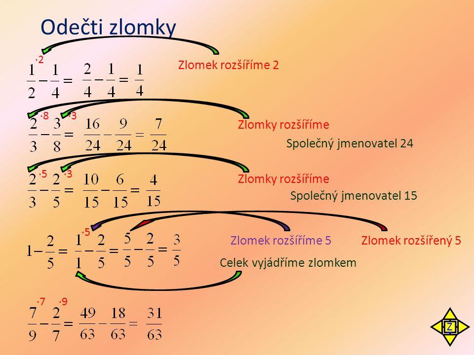 Odečti zlomky ·2 Smíšené číslo převedeme na zlomek Zlomek rozšiřujeme 2 Zlomky zkrátíme Společný jmenovatel 10 ·8 ·3 Zlomky rozšiřujeme Zlomek rozšiřujeme 2 Společný jmenovatel 24 :12 : 7 ·2 Zlomky zkrátíme :3 : 2 Smíšené číslo převedeme na zlomek