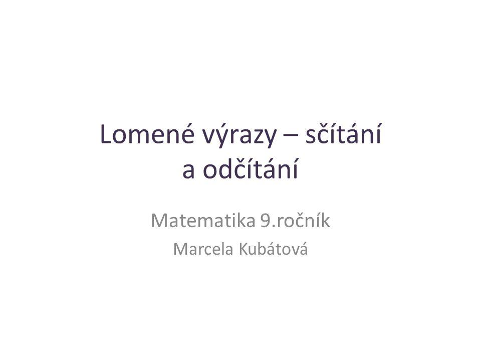 Lomené výrazy – sčítání a odčítání Matematika 9.ročník Marcela Kubátová