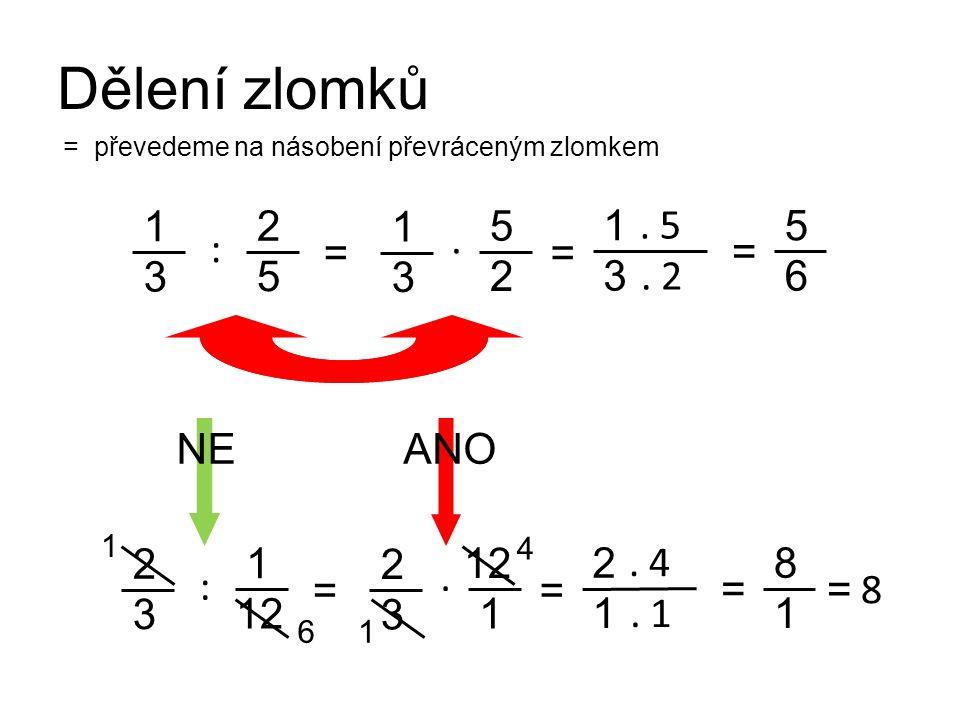 Dělení zlomků 1 3 = 2 5 = 1 3. 5. 2 : 1 3. 5 2 = 5 6 = převedeme na násobení převráceným zlomkem 2 3 = 1 12 = 2 1. 4. 1 : 2 3. 12 1 = 8 1 1 6 NE 4 1 =