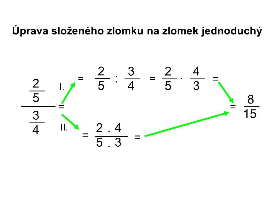 Úprava složeného zlomku na zlomek jednoduchý 2 5 = 2 5 3 4 3 4 = = : 2 5 4 3. 8 15 = 2 5 4 3.. = I. II. = =