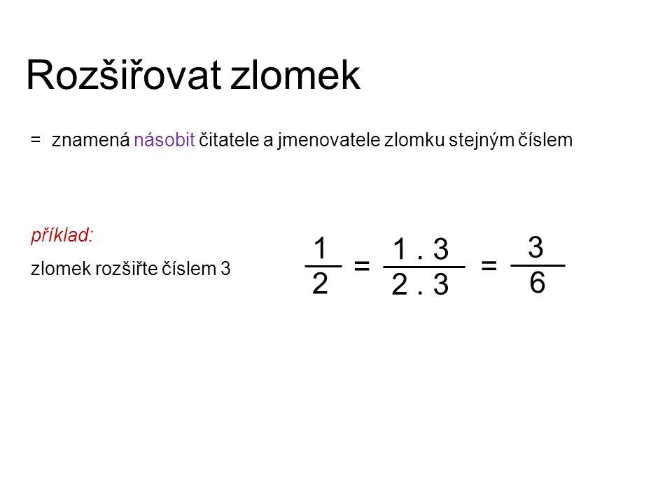 Rozšiřovat zlomek = znamená násobit čitatele a jmenovatele zlomku stejným číslem 1 2 3 6 1. 3 2. 3 příklad: zlomek rozšiřte číslem 3 = =