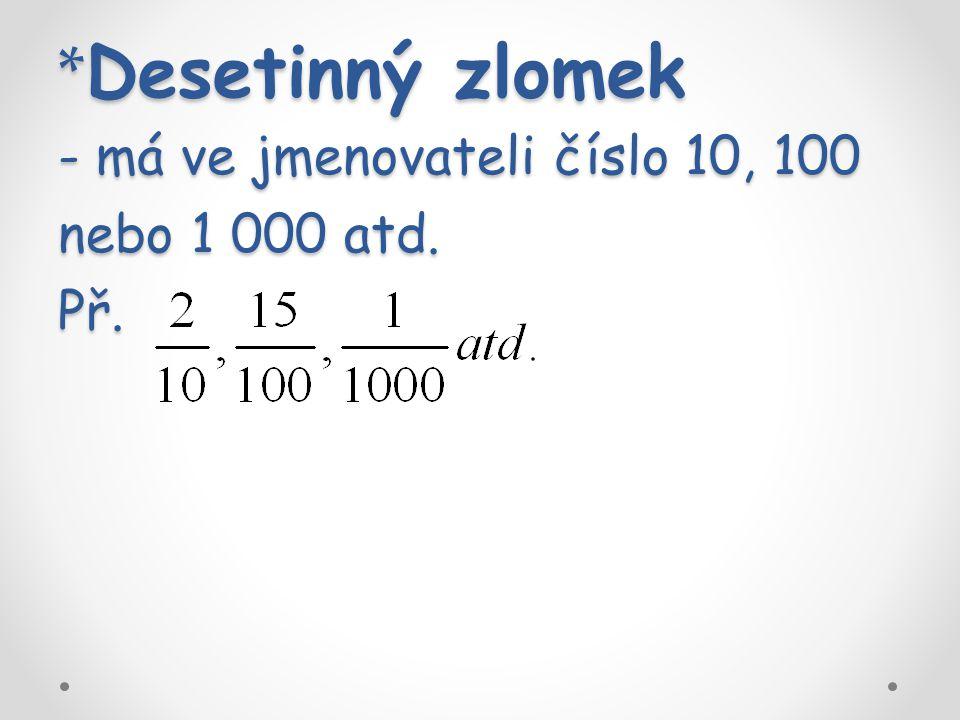 * Desetinný zlomek - má ve jmenovateli číslo 10, 100 nebo 1 000 atd. Př.
