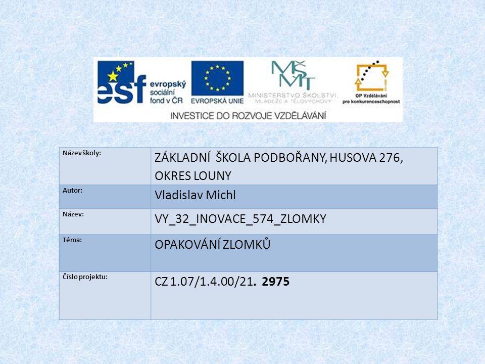 Název školy: ZÁKLADNÍ ŠKOLA PODBOŘANY, HUSOVA 276, OKRES LOUNY Autor: Vladislav Michl Název: VY_32_INOVACE_574_ZLOMKY Téma: OPAKOVÁNÍ ZLOMKŮ Číslo pro