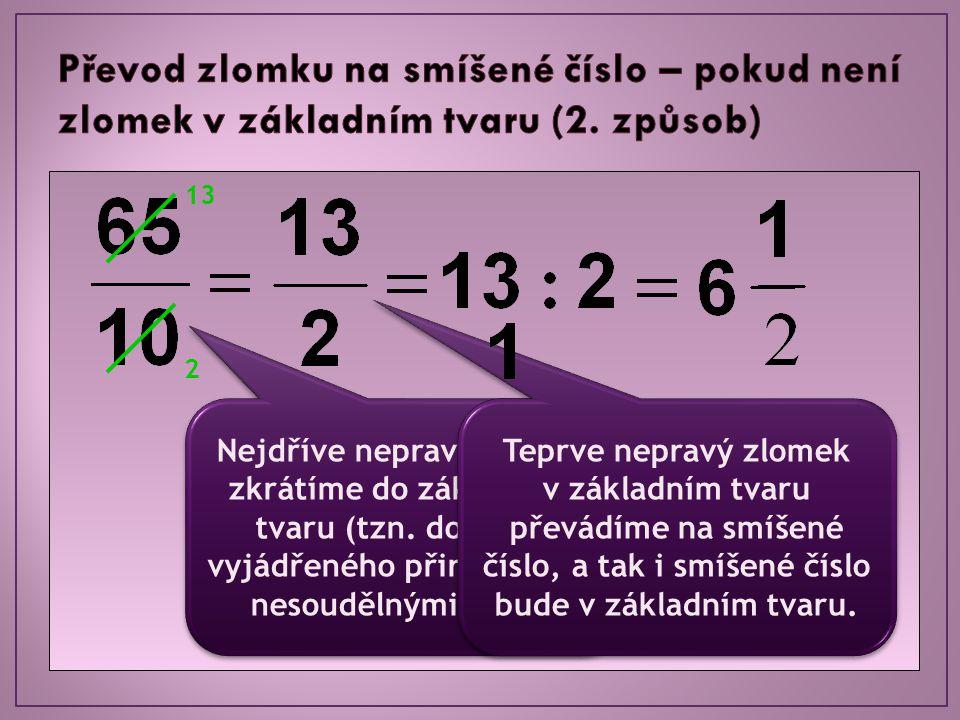 Nejdříve nepravý zlomek zkrátíme do základního tvaru (tzn. do tvaru vyjádřeného přirozenými, nesoudělnými čísly). 13 2 Teprve nepravý zlomek v základn