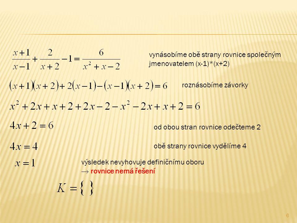 vynásobíme obě strany rovnice společným jmenovatelem (x-1)*(x+2) roznásobíme závorky od obou stran rovnice odečteme 2 obě strany rovnice vydělíme 4 výsledek nevyhovuje definičnímu oboru  rovnice nemá řešení 6
