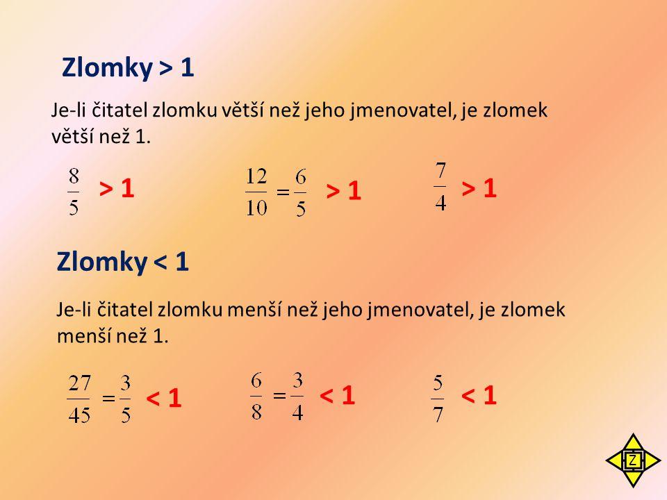 Zlomky > 1 Je-li čitatel zlomku větší než jeho jmenovatel, je zlomek větší než 1. > 1 Zlomky < 1 < 1 Je-li čitatel zlomku menší než jeho jmenovatel, j
