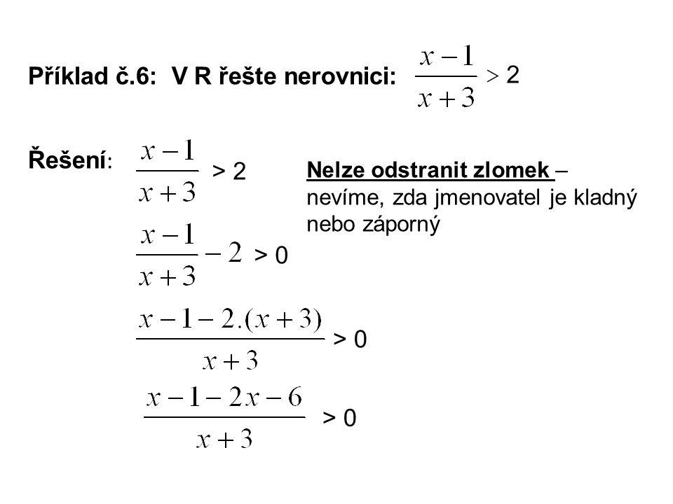 Příklad č.6: V R řešte nerovnici: Řešení : > 2 Nelze odstranit zlomek – nevíme, zda jmenovatel je kladný nebo záporný > 0