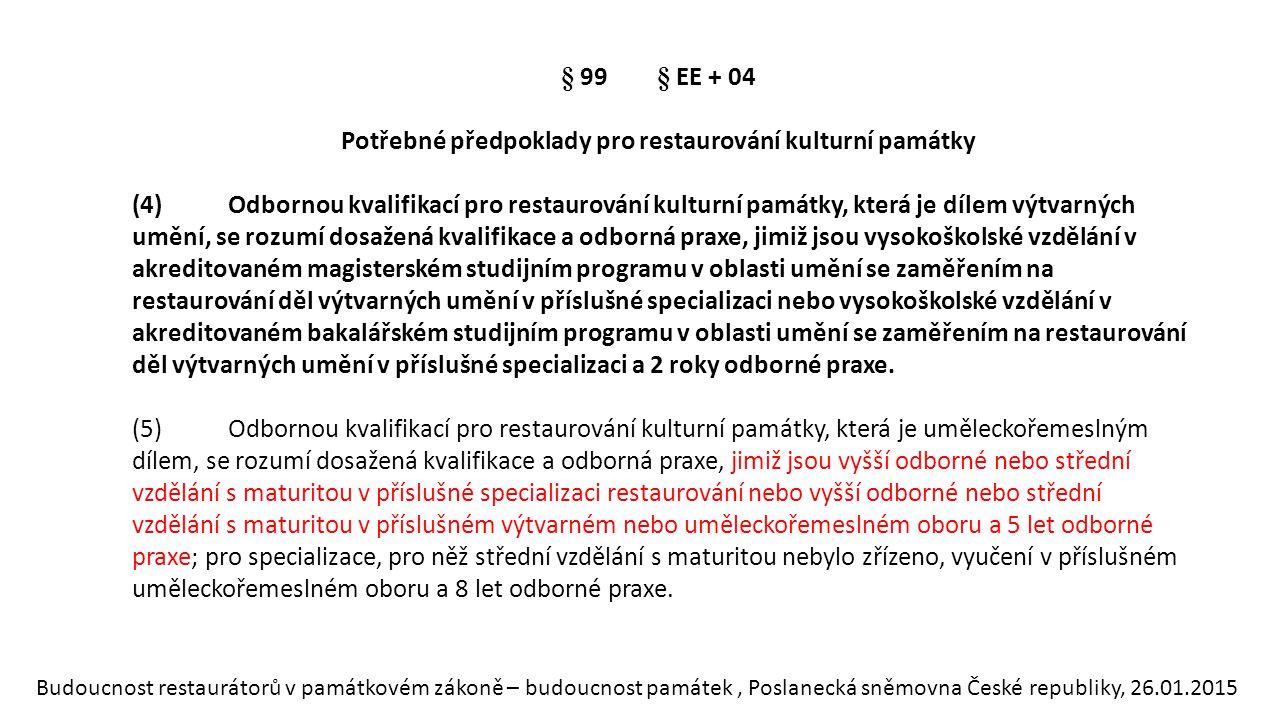 Budoucnost restaurátorů v památkovém zákoně – budoucnost památek, Poslanecká sněmovna České republiky, 26.01.2015 § 99§ EE + 04 Potřebné předpoklady pro restaurování kulturní památky (4)Odbornou kvalifikací pro restaurování kulturní památky, která je dílem výtvarných umění, se rozumí dosažená kvalifikace a odborná praxe, jimiž jsou vysokoškolské vzdělání v akreditovaném magisterském studijním programu v oblasti umění se zaměřením na restaurování děl výtvarných umění v příslušné specializaci nebo vysokoškolské vzdělání v akreditovaném bakalářském studijním programu v oblasti umění se zaměřením na restaurování děl výtvarných umění v příslušné specializaci a 2 roky odborné praxe.