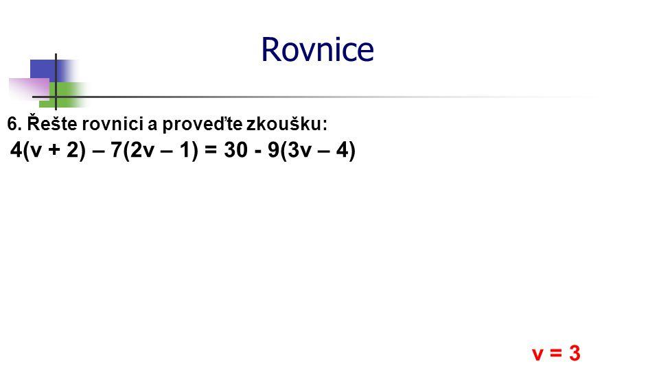 Rovnice 6. Řešte rovnici a proveďte zkoušku: 4(v + 2) – 7(2v – 1) = 30 - 9(3v – 4) v = 3