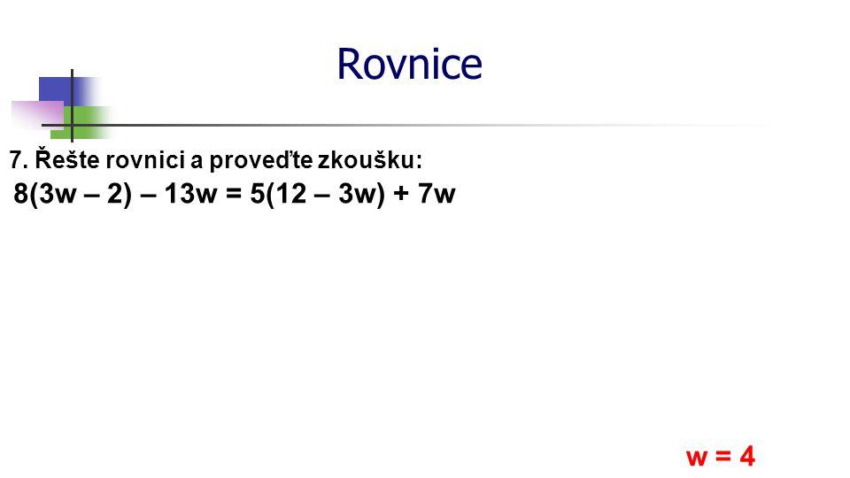Rovnice 7. Řešte rovnici a proveďte zkoušku: 8(3w – 2) – 13w = 5(12 – 3w) + 7w w = 4