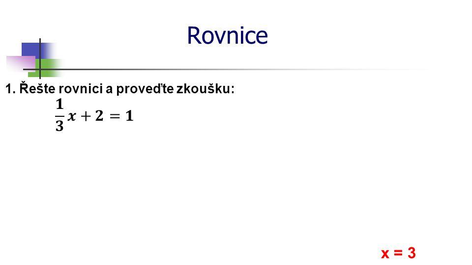 Rovnice 1. Řešte rovnici a proveďte zkoušku: x = 3