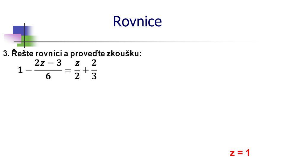 Rovnice 3. Řešte rovnici a proveďte zkoušku: z = 1