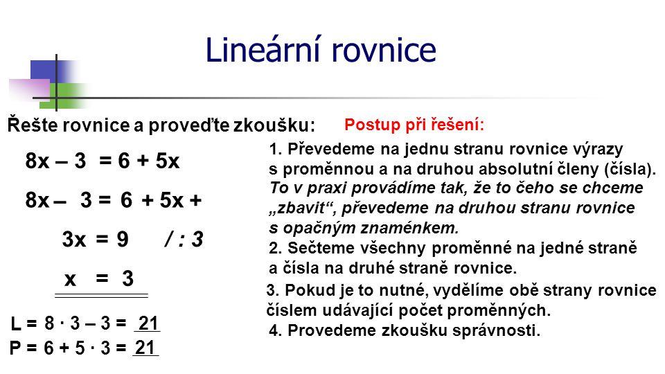 Lineární rovnice Řešte rovnice a proveďte zkoušku: 8x – 3 = 6 + 5x Postup při řešení: 1. Převedeme na jednu stranu rovnice výrazy s proměnnou a na dru