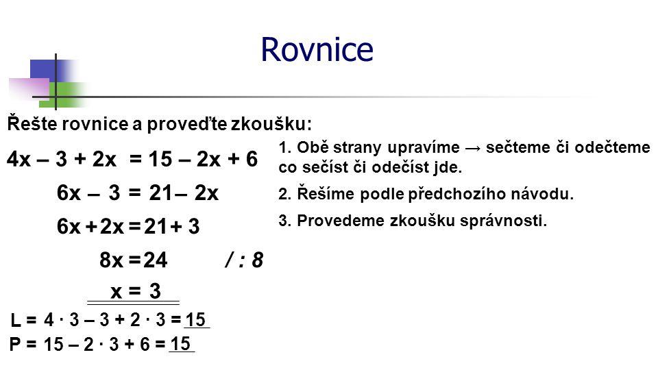 Rovnice Řešte rovnice a proveďte zkoušku: 4x – 3 + 2x = 15 – 2x + 6 6x3=212x –– 6x=21 / : 8 x=3 L = 4 ∙ 3 – 3 + 2 ∙ 3 = 15 P = 15 – 2 ∙ 3 + 6 = 15 1.