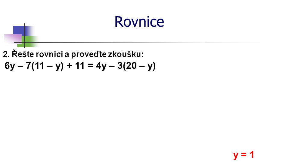Rovnice 2. Řešte rovnici a proveďte zkoušku: 6y – 7(11 – y) + 11 = 4y – 3(20 – y) y = 1