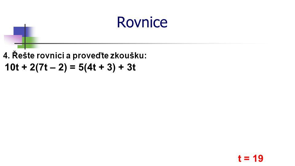 Rovnice 4. Řešte rovnici a proveďte zkoušku: 10t + 2(7t – 2) = 5(4t + 3) + 3t t = 19