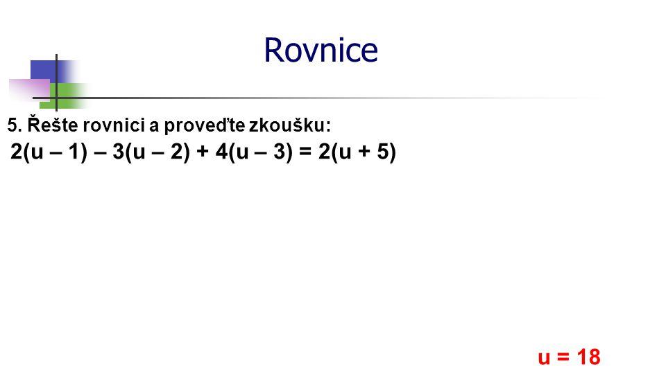 Rovnice 5. Řešte rovnici a proveďte zkoušku: 2(u – 1) – 3(u – 2) + 4(u – 3) = 2(u + 5) u = 18