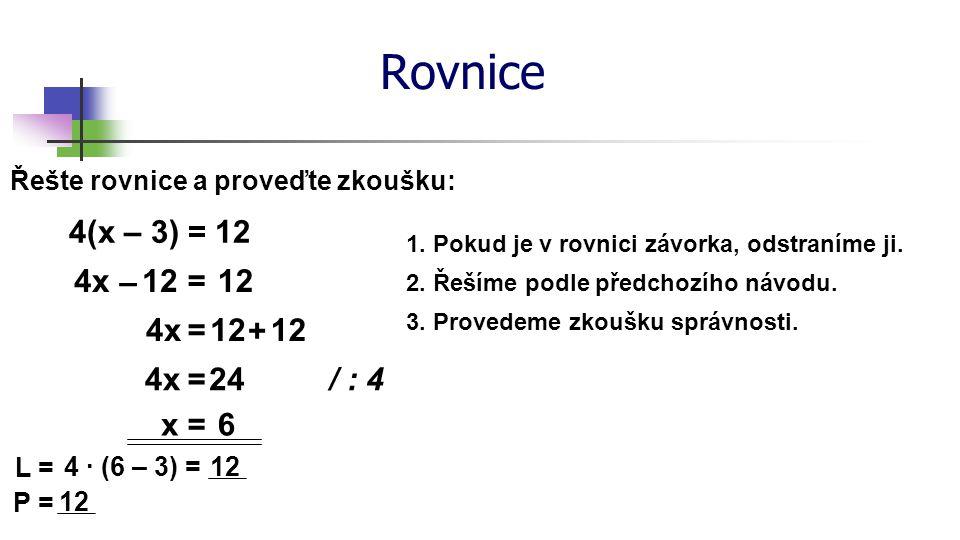 Rovnice Řešte rovnice a proveďte zkoušku: – 3(2x – 7) = 13 + 4(2 + 3x) – 6x21=1312x ++ – 6x=13 / : (– 18) x=0 L = – 3 (2 ∙ 0 – 7) = 21 P = 13 + 4(2 + 3 ∙ 0) = 21 – 12x + 8 =0– 18x 5(7x – 3) = 2(9x – 8) – 3(5 – 3x) x = – 2 8 + – 21