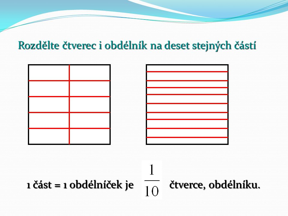 Rozdělte čtverec i obdélník na deset stejných částí 1 část = 1 obdélníček je čtverce, obdélníku.