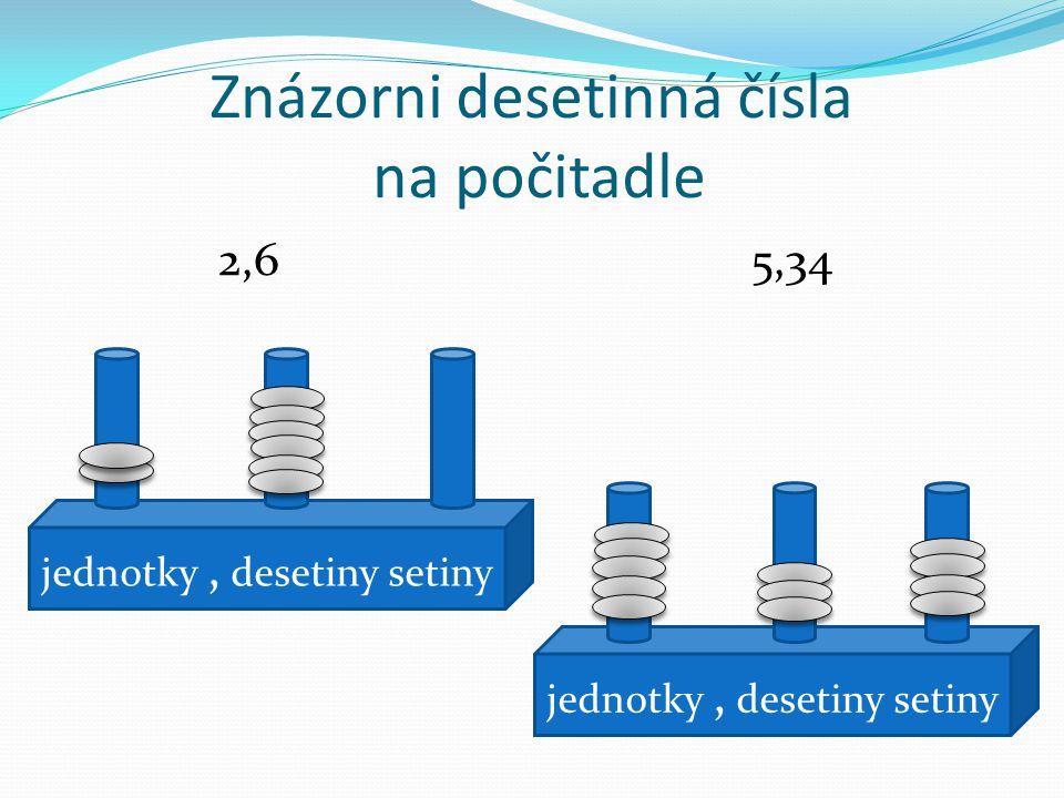 Znázorni desetinná čísla na počitadle 2,6 5,34 jednotky, desetiny setiny