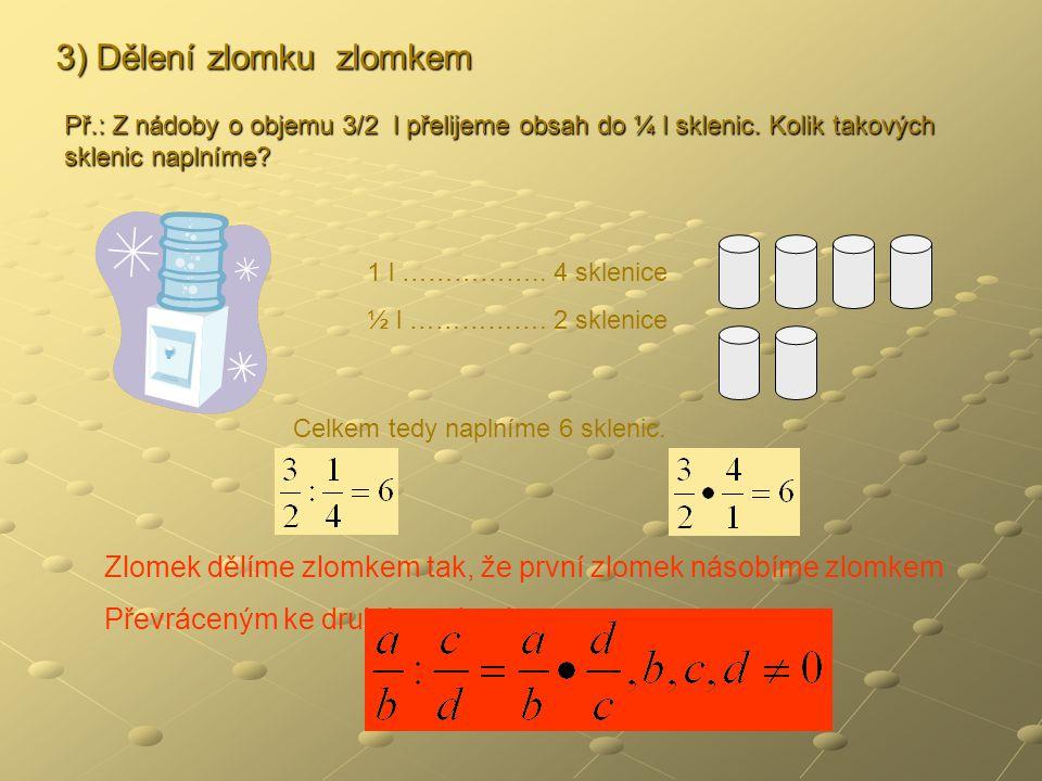 3) Dělení zlomku zlomkem Př.: Z nádoby o objemu 3/2 l přelijeme obsah do ¼ l sklenic.