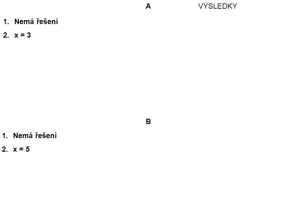A 1.Nemá řešení 2.x = 3 1.Nemá řešení 2.x = 5 B VÝSLEDKY