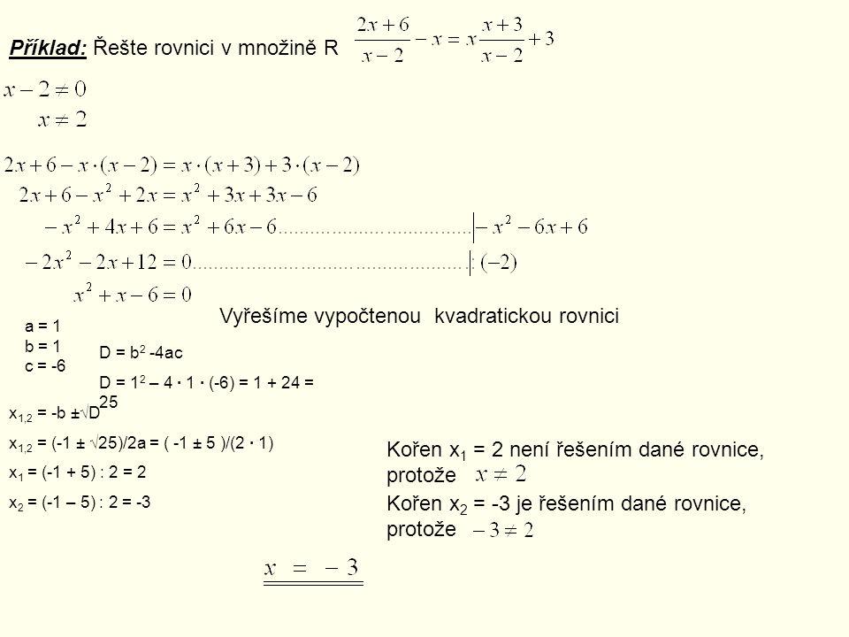 Příklad: Řešte rovnici v množině R Vyřešíme vypočtenou kvadratickou rovnici a = 1 b = 1 c = -6 D = b 2 -4ac D = 1 2 – 4 · 1 · (-6) = 1 + 24 = 25 x 1,2 = -b ±√D x 1,2 = (-1 ± √25)/2a = ( -1 ± 5 )/(2 · 1) x 1 = (-1 + 5) : 2 = 2 x 2 = (-1 – 5) : 2 = -3 Kořen x 1 = 2 není řešením dané rovnice, protože Kořen x 2 = -3 je řešením dané rovnice, protože