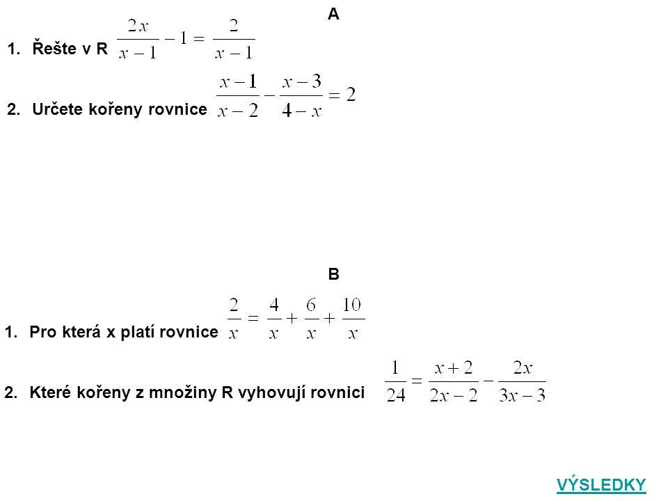 A 1.Řešte v R 2.Určete kořeny rovnice 1.Pro která x platí rovnice 2.Které kořeny z množiny R vyhovují rovnici B VÝSLEDKY
