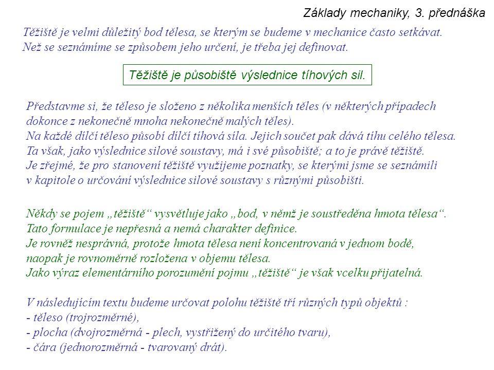 Základy mechaniky, 3. přednáška Těžiště je velmi důležitý bod tělesa, se kterým se budeme v mechanice často setkávat. Než se seznámíme se způsobem jeh