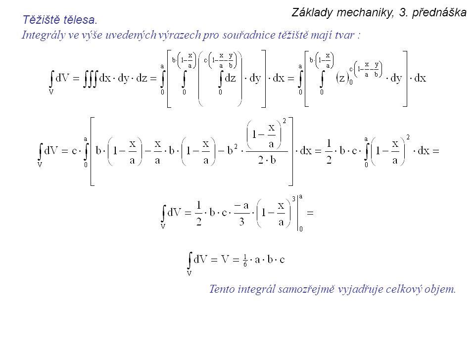 Základy mechaniky, 3. přednáška Těžiště tělesa. Integrály ve výše uvedených výrazech pro souřadnice těžiště mají tvar : Tento integrál samozřejmě vyja