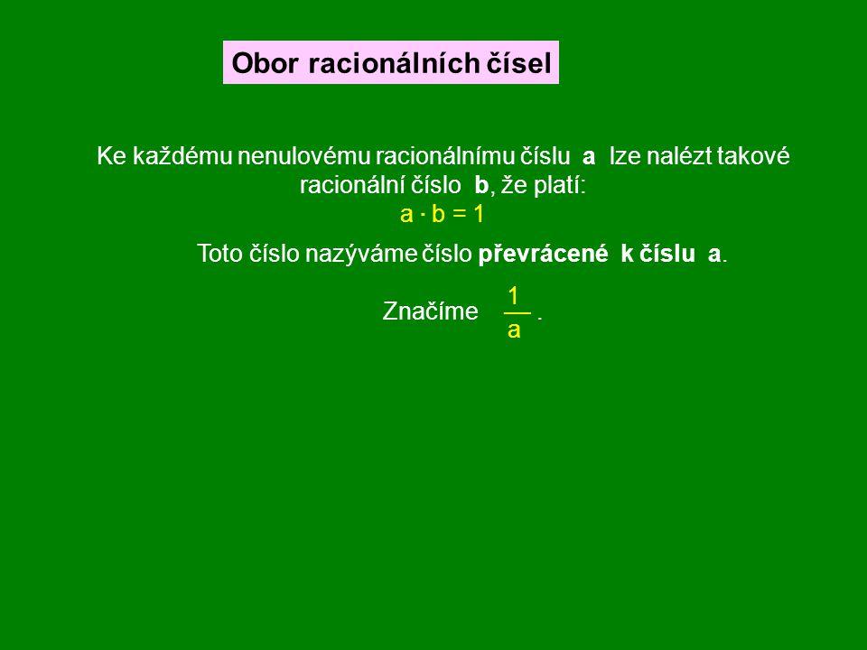 Ke každému nenulovému racionálnímu číslu a lze nalézt takové racionální číslo b, že platí: a · b = 1 Toto číslo nazýváme číslo převrácené k číslu a. Z